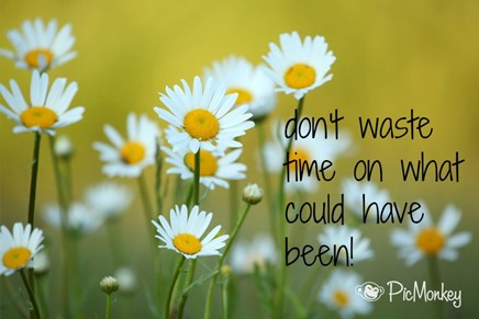 Quote : Dont waste time on what could have been