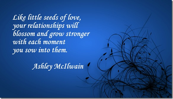 Like little seeds of love, your relationships will blossom and grow stronger with each moment you sow into them. --@Ashley McIlwain