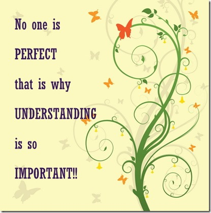 No one is perfect that is why understanding is so important.