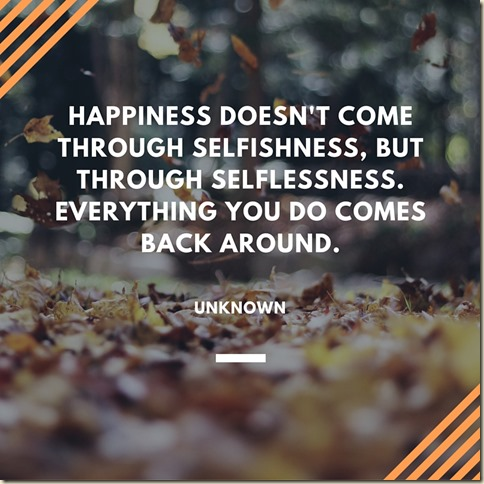 Happiness doesn't come through selfishness, but through selflessness. Everything you do comes back around.