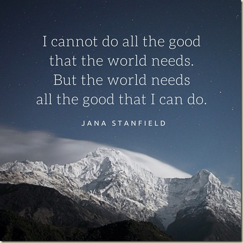 I cannot do all the good that the world needs. But the world needs all the good that I can do.