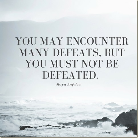 You may encounter many defeats, but you must not be defeated.