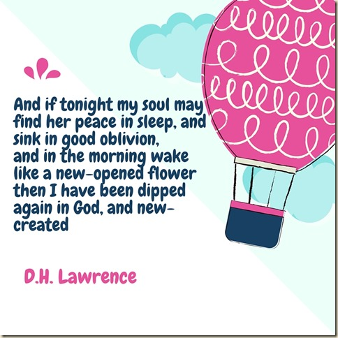 And if tonight my soul may find her peacein sleep, and sink in good oblivion,and in the morning wake like a new-opened flowerthen I have been dipped again in God, and new-created