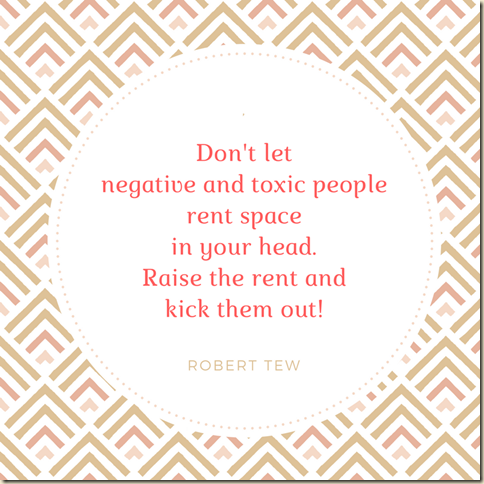 Don't let negative and toxic people rent space in your head. raise the rent and kick them out! (1)
