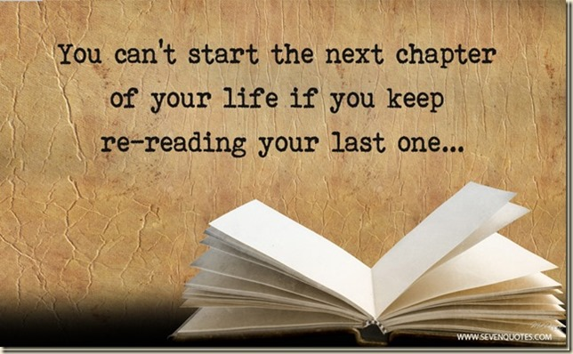You can't start the next chapter of your life if you keep re-reading your last one
