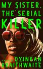 My Sister. The Serial Killer by Oyinkan Braithwaite