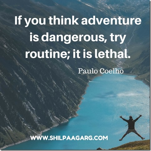 'If you think adventure is dangerous, try routine; it is lethal.Paulo Coelho
